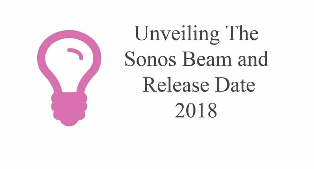 Unveiling The Sonos Beam and Release Date 2018